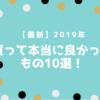 【最新】2019年に買って本当に良かったもの10選!心からオススメ!