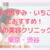 【安い】渋谷で毛穴の黒ずみやいちご鼻におすすめ!クリニック【ハイドラフェイシャル